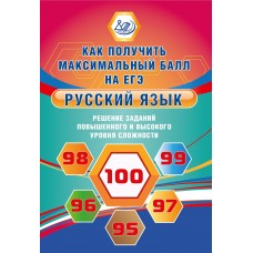 Русский язык. Как получить максимальный балл на ЕГЭ. Решение заданий повышенного и высокого уровня сложности
